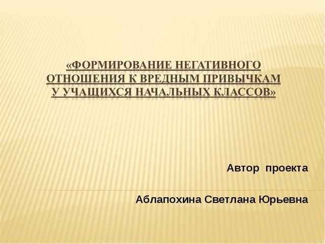 Автор проекта Аблапохина Светлана Юрьевна