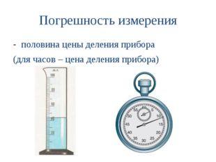 Погрешность измерения половина цены деления прибора (для часов – цена деления