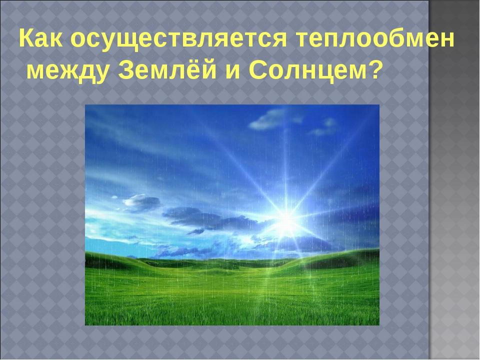 Как осуществляется теплообмен между Землёй и Солнцем?