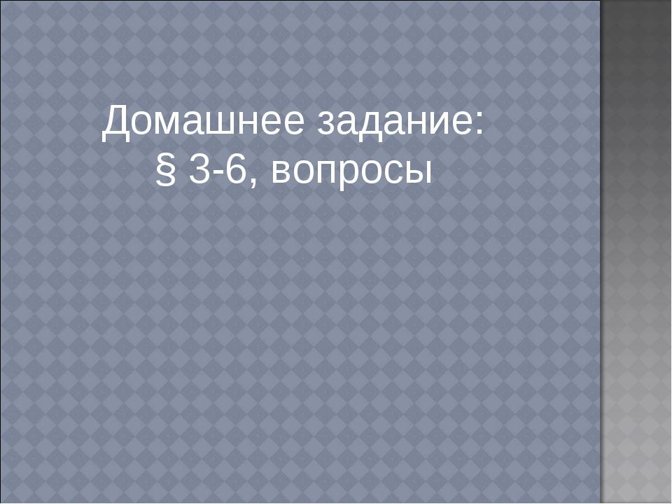 Домашнее задание: § 3-6, вопросы