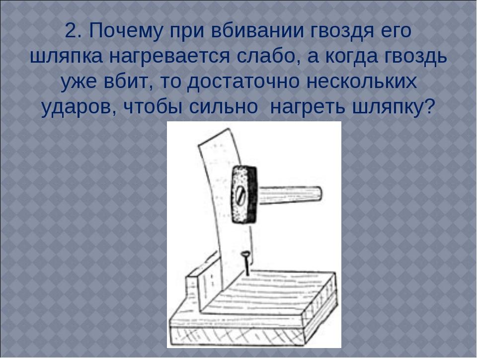2. Почему при вбивании гвоздя его шляпка нагревается слабо, а когда гвоздь уж...