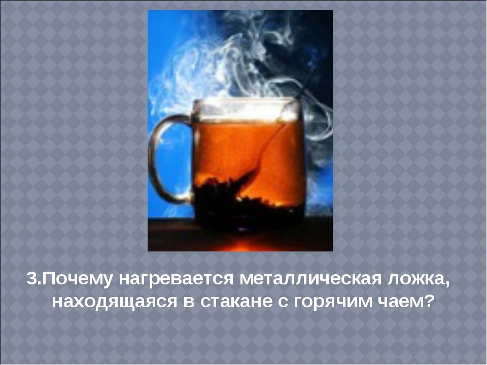 3.Почему нагревается металлическая ложка, находящаяся в стакане с горячим чаем?