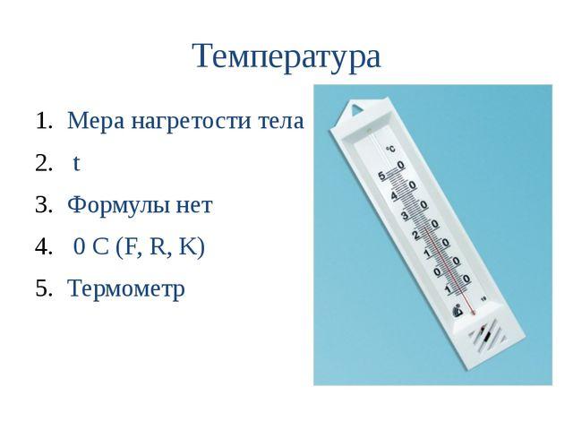 Температура Мера нагретости тела t Формулы нет 0 С (F, R, K) Термометр