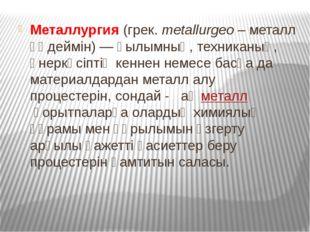 Металлургия(грек.metallurgeo– металл өңдеймін) — ғылымның, техниканың, өне