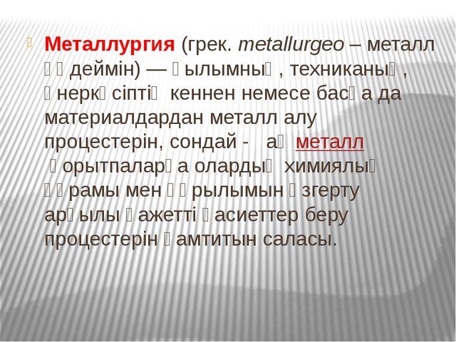 Металлургия(грек.metallurgeo– металл өңдеймін) — ғылымның, техниканың, өне...