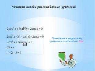 Укажите методы решения данных уравнений Приведение к квадратному уравнению от
