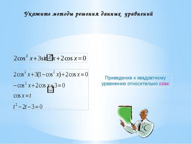 Укажите методы решения данных уравнений Приведение к квадратному уравнению от...