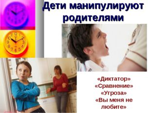 Дети манипулируют родителями «Диктатор» «Сравнение» «Угроза» «Вы меня не люби
