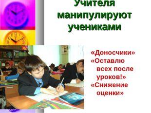 Учителя манипулируют учениками «Доносчики» «Оставлю всех после уроков!» «Сниж