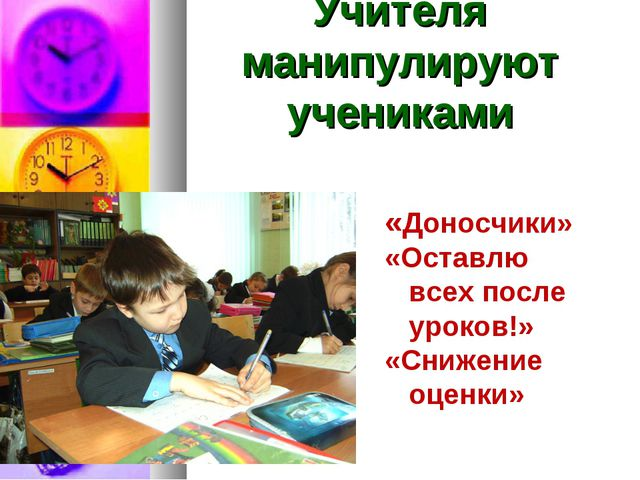 Учителя манипулируют учениками «Доносчики» «Оставлю всех после уроков!» «Сниж...