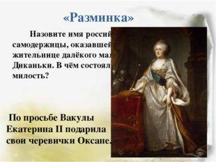 «Разминка» Назовите имя российской самодержицы, оказавшей милость жительнице