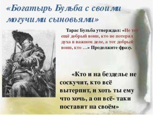 «Богатырь Бульба с своими могучими сыновьями» Тарас Бульба утверждал: «Не тот