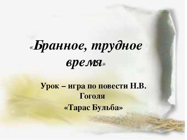 «Бранное, трудное время» Урок – игра по повести Н.В. Гоголя «Тарас Бульба»