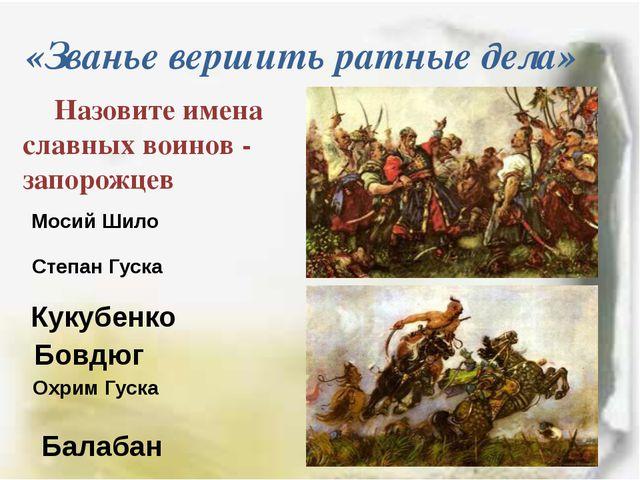«Званье вершить ратные дела» Назовите имена славных воинов - запорожцев Мосий...