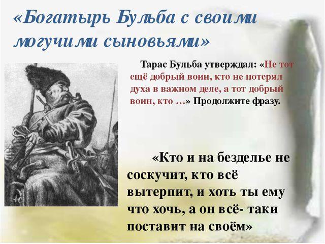 «Богатырь Бульба с своими могучими сыновьями» Тарас Бульба утверждал: «Не тот...