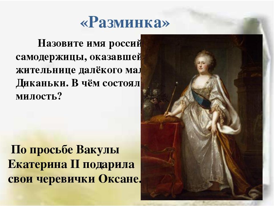 «Разминка» Назовите имя российской самодержицы, оказавшей милость жительнице...