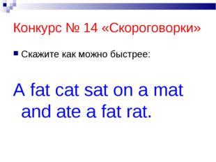 Конкурс № 14 «Скороговорки» Скажите как можно быстрее: A fat cat sat on a mat