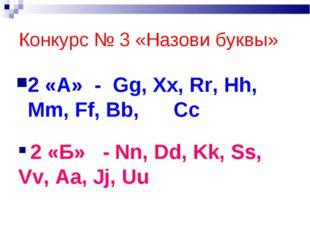 Конкурс № 3 «Назови буквы» 2 «А» - Gg, Xx, Rr, Hh, Mm, Ff, Bb, Cc 2 «Б» - Nn,