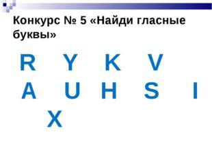 Конкурс № 5 «Найди гласные буквы» R Y K V A U H S I X