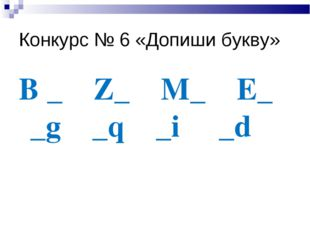 Конкурс № 6 «Допиши букву» B _ Z_ M_ E_ _g _q _i _d