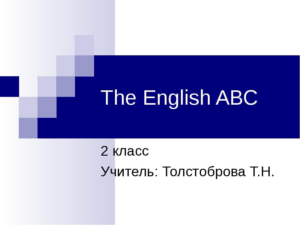The English ABC 2 класс Учитель: Толстоброва Т.Н.