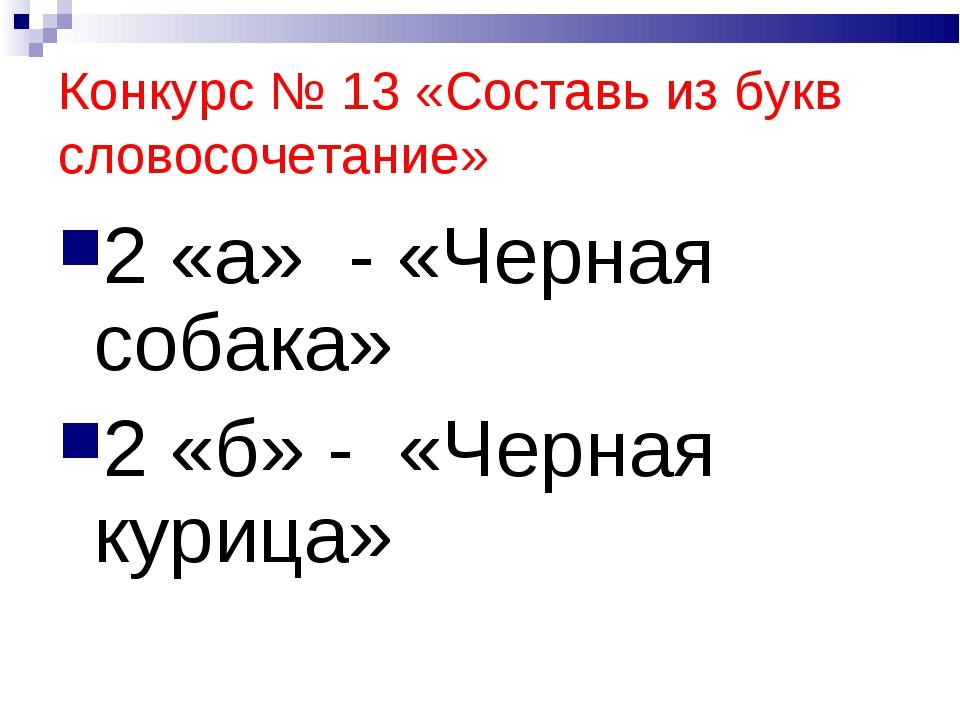 Конкурс № 13 «Составь из букв словосочетание» 2 «а» - «Черная собака» 2 «б» -...