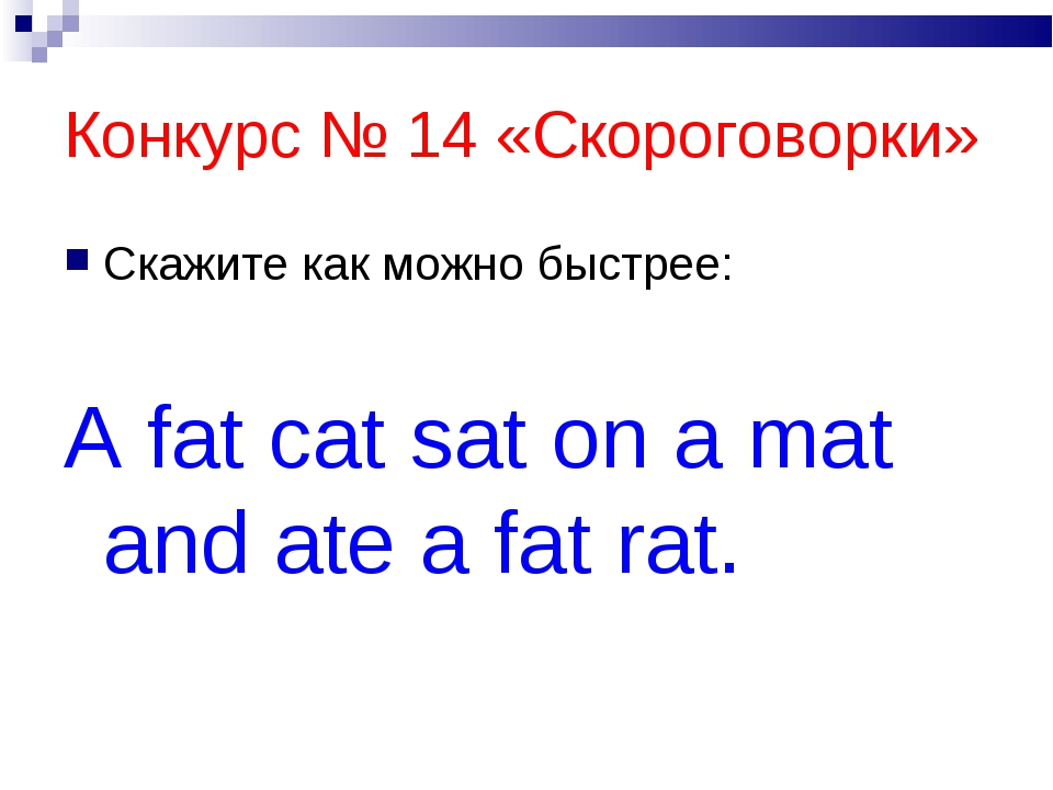 Конкурс № 14 «Скороговорки» Скажите как можно быстрее: A fat cat sat on a mat...