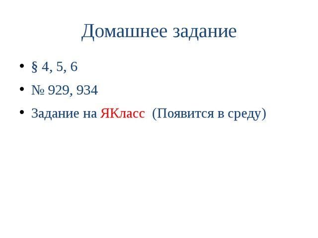 § 4, 5, 6 № 929, 934 Задание на ЯКласс (Появится в среду) Домашнее задание