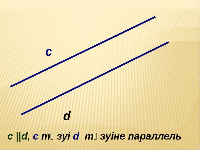 c d c c ||d, c түзуі d түзуіне параллель