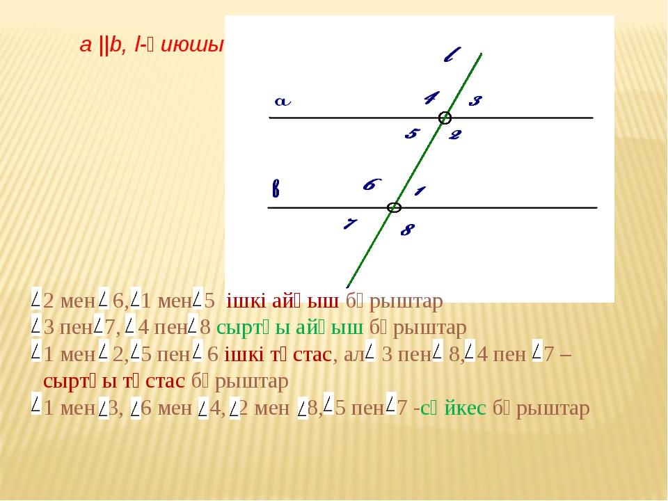 a ||b, l-қиюшы 2 мен 6, 1 мен 5 ішкі айқыш бұрыштар 3 пен 7, 4 пен 8 сыртқы а...