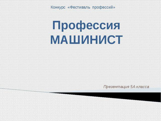 Презентация 5А класса Профессия МАШИНИСТ Конкурс «Фестиваль профессий»