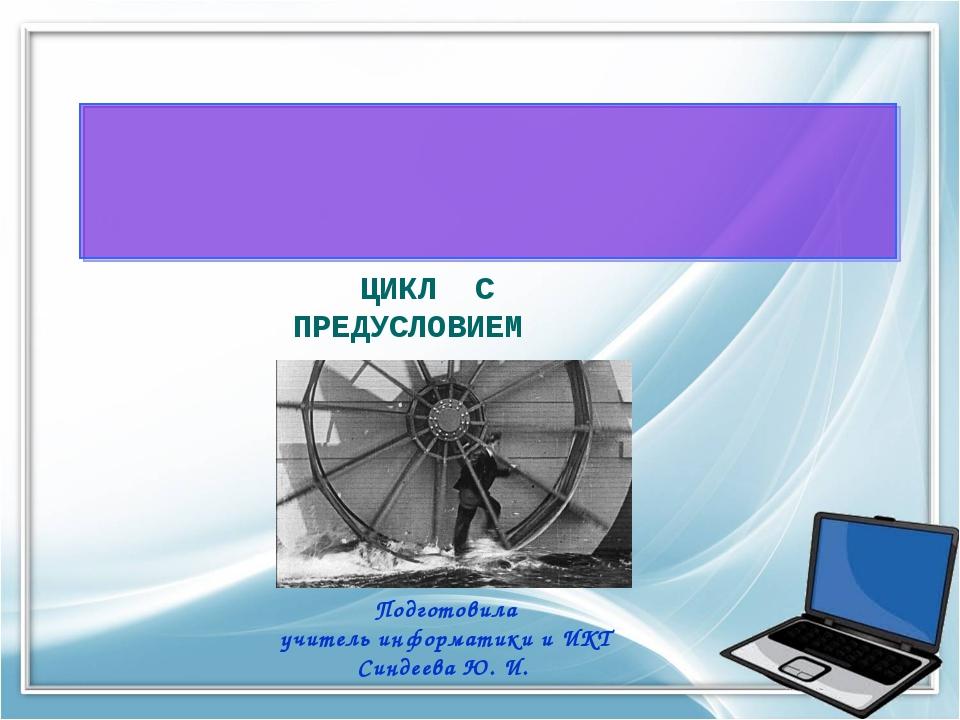 Подготовила учитель информатики и ИКТ Синдеева Ю. И. ЦИКЛ С ПРЕДУСЛОВИЕМ