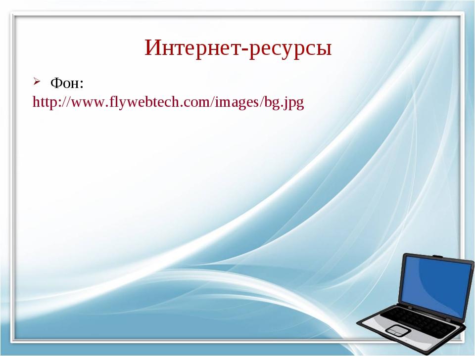 Интернет-ресурсы Фон: http://www.flywebtech.com/images/bg.jpg