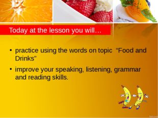 "Today at the lesson you will… practice using the words on topic ""Food and Dri"