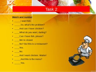 Task 2 Watch and number _____I want fish. _____So, what's the problem? ____An
