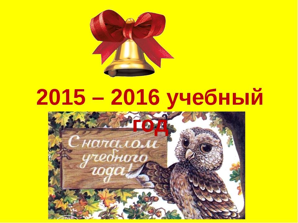 2015 – 2016 учебный год