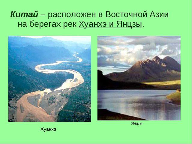 Китай – расположен в Восточной Азии на берегах рек Хуанхэ и Янцзы. Янцзы Хуанхэ