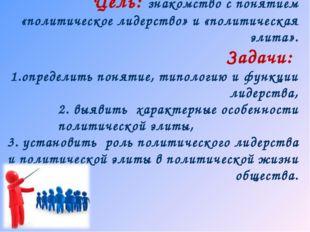 Цель: знакомство с понятием «политическое лидерство» и «политическая элита».