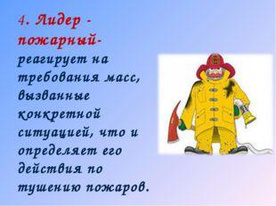 4. Лидер - пожарный- реагирует на требования масс, вызванные конкретной ситуа