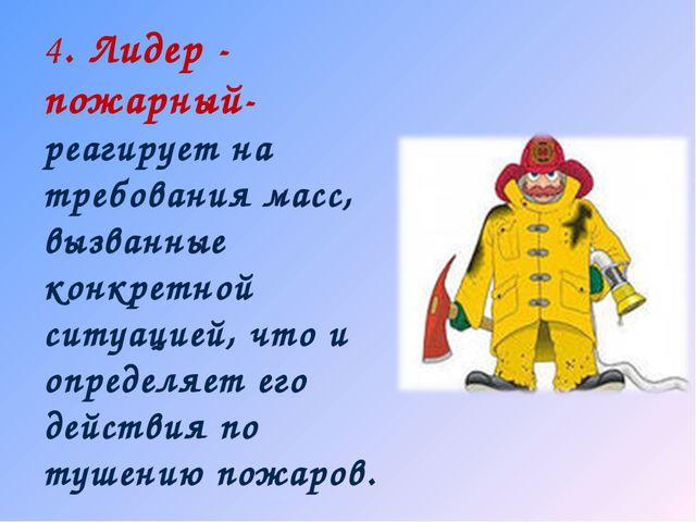 4. Лидер - пожарный- реагирует на требования масс, вызванные конкретной ситуа...