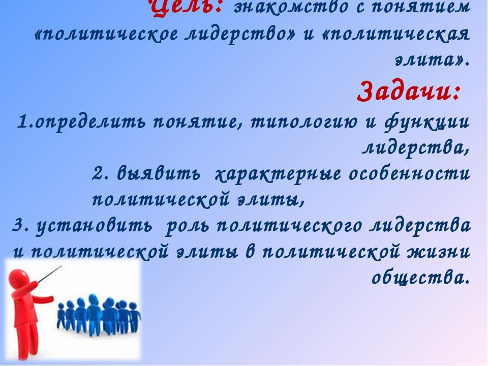 Цель: знакомство с понятием «политическое лидерство» и «политическая элита»....