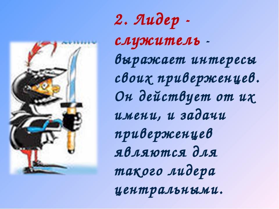 2. Лидер - служитель - выражает интересы своих приверженцев. Он действует от...