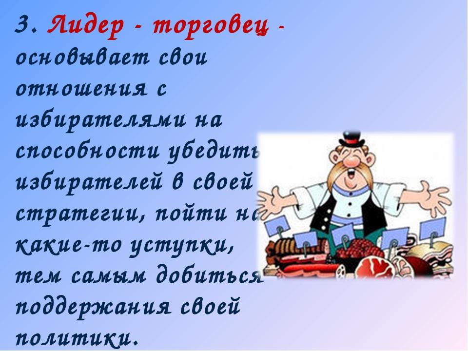 3. Лидер - торговец - основывает свои отношения с избирателями на способности...
