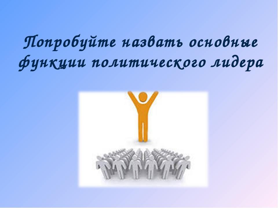 Попробуйте назвать основные функции политического лидера