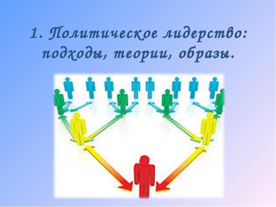 1. Политическое лидерство: подходы, теории, образы.