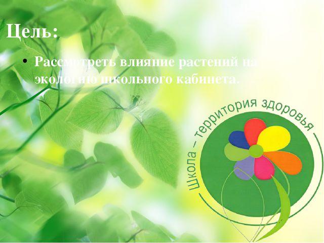 Цель: Рассмотреть влияние растений на экологию школьного кабинета.