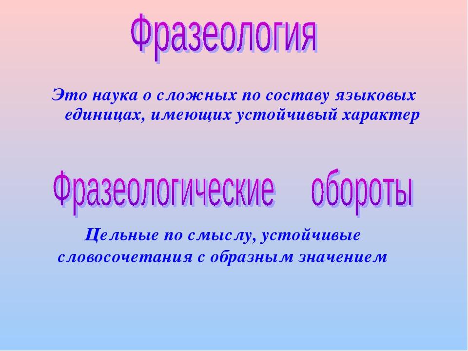 Это наука о сложных по составу языковых единицах, имеющих устойчивый характер...