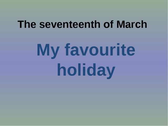 The seventeenth of March My favourite holiday