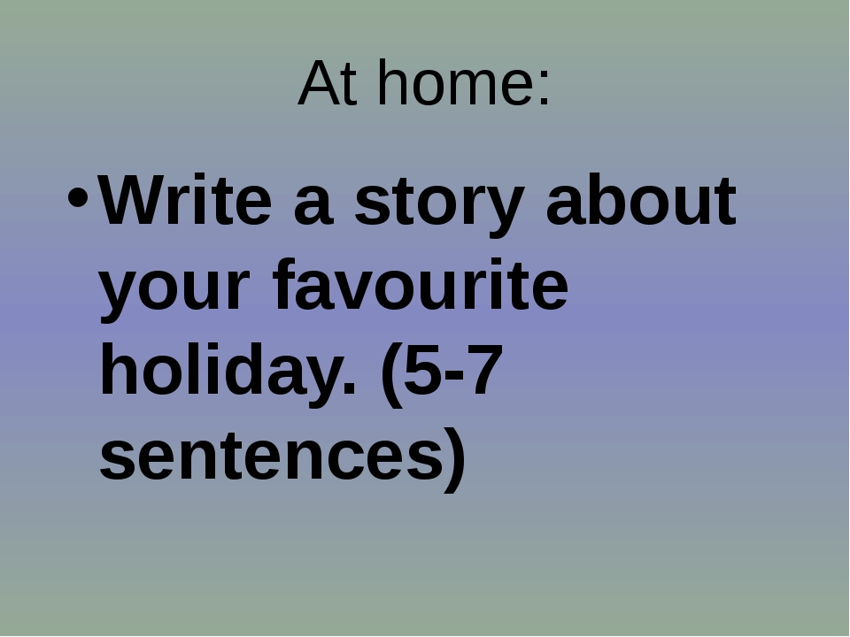 At home: Write a story about your favourite holiday. (5-7 sentences)