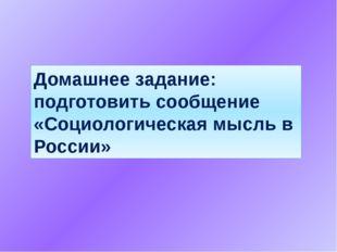 Домашнее задание: подготовить сообщение «Социологическая мысль в России»